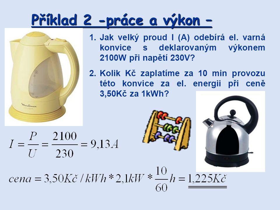 Příklad 2 -práce a výkon – 1.Jak velký proud I (A) odebírá el. varná konvice s deklarovaným výkonem 2100W při napětí 230V? 2.Kolik Kč zaplatíme za 10