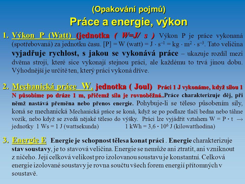 (Opakování pojmů) Práce a energie, výkon 1.Výkon P (Watt) (jednotka ( W=J/ s ) 1.Výkon P (Watt) (jednotka ( W=J/ s ) Výkon P je práce vykonaná (spotře