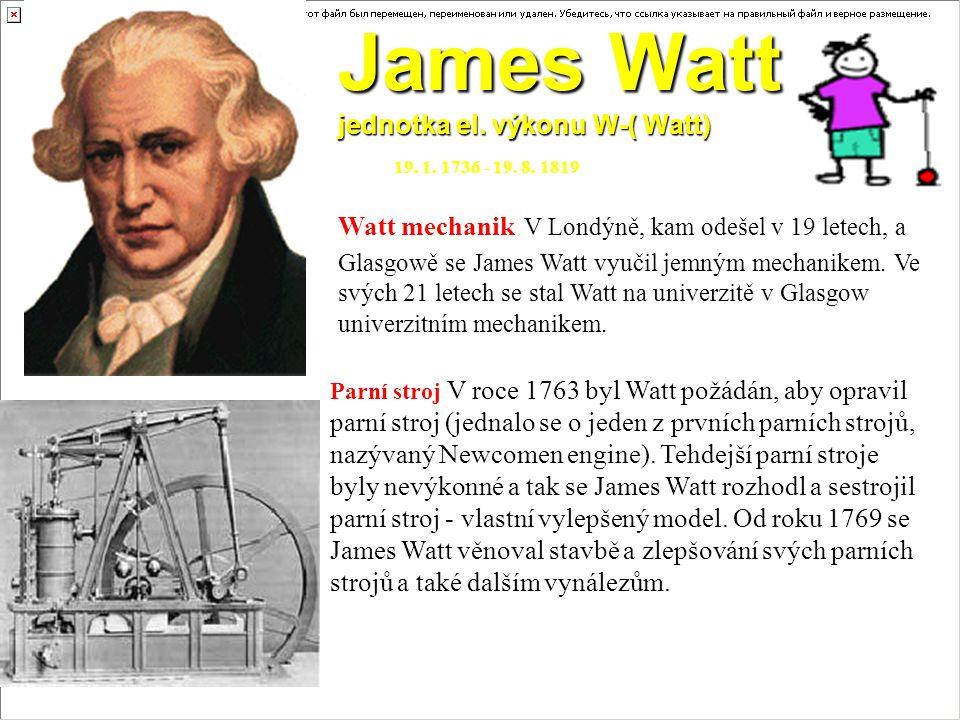 James Watt jednotka el. výkonu W-( Watt) 19. 1. 1736 - 19. 8. 1819 Watt mechanik V Londýně, kam odešel v 19 letech, a Glasgowě se James Watt vyučil je