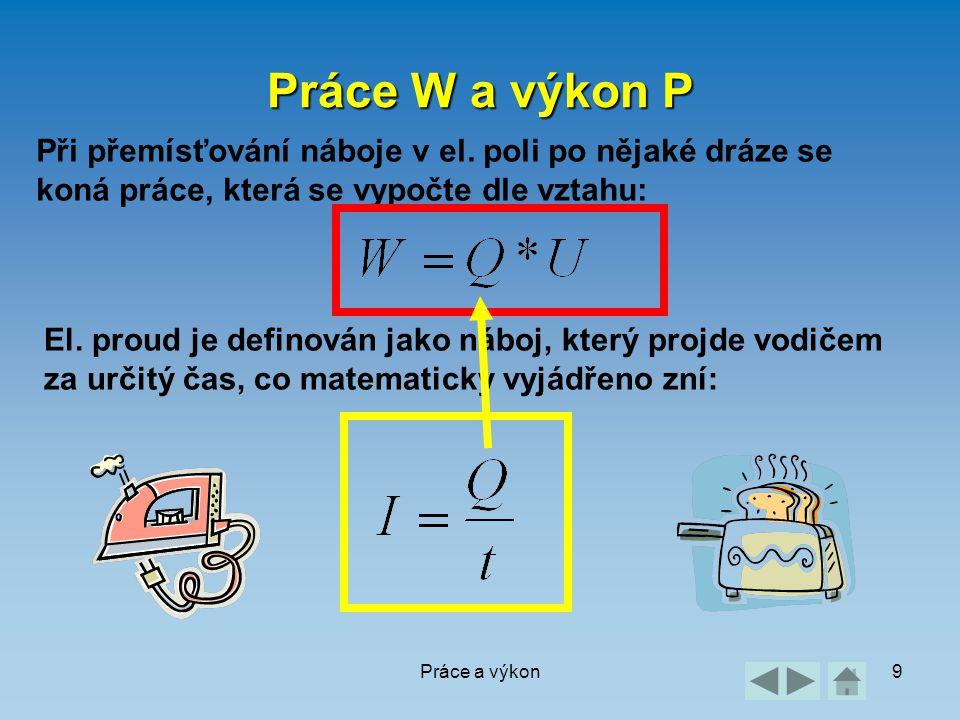 Práce a výkon9 Práce W a výkon P Při přemísťování náboje v el. poli po nějaké dráze se koná práce, která se vypočte dle vztahu: El. proud je definován