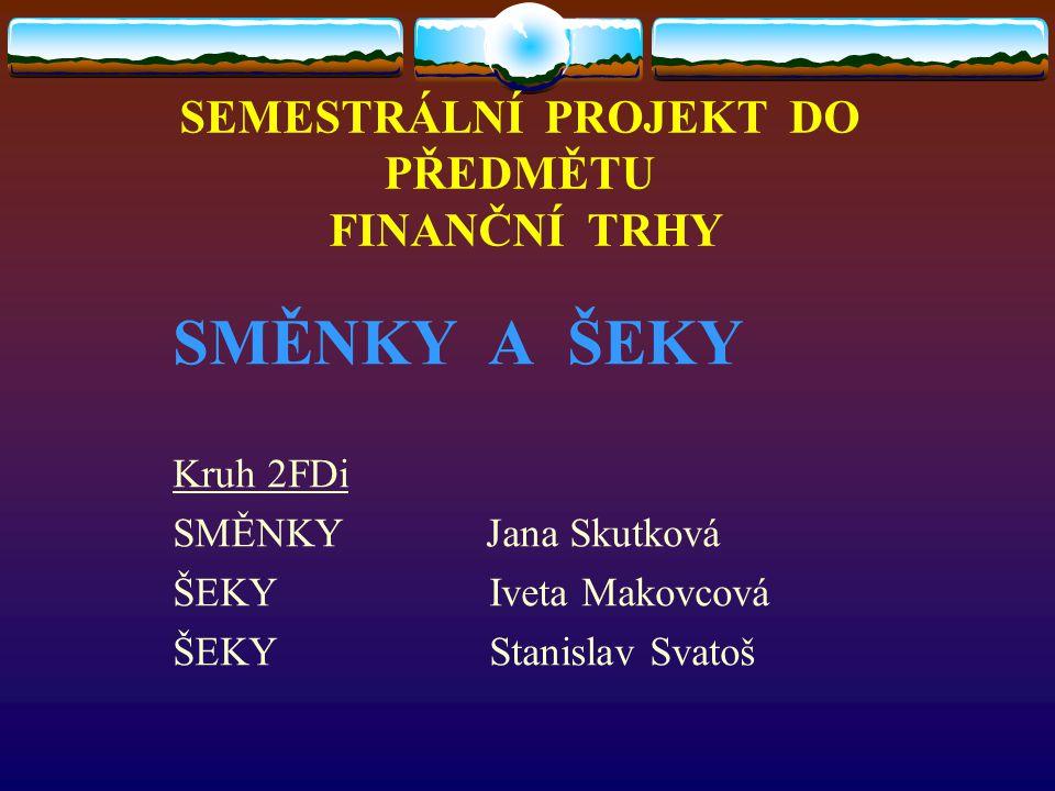 SEMESTRÁLNÍ PROJEKT DO PŘEDMĚTU FINANČNÍ TRHY SMĚNKY A ŠEKY Kruh 2FDi SMĚNKY Jana Skutková ŠEKYIveta Makovcová ŠEKYStanislav Svatoš