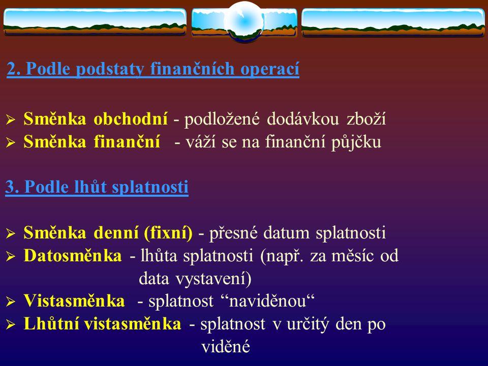 2. Podle podstaty finančních operací  Směnka obchodní - podložené dodávkou zboží  Směnka finanční - váží se na finanční půjčku 3. Podle lhůt splatno