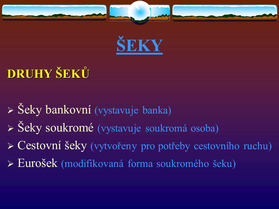 ŠEKY DRUHY ŠEKŮ  Šeky bankovní (vystavuje banka)  Šeky soukromé (vystavuje soukromá osoba)  Cestovní šeky (vytvořeny pro potřeby cestovního ruchu)