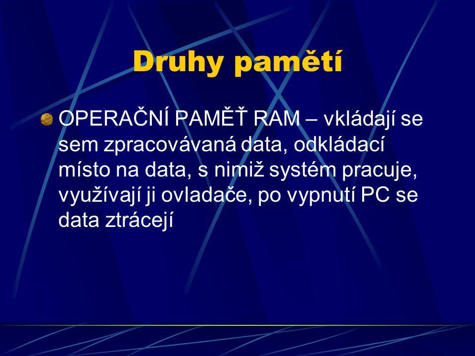Druhy pamětí OPERAČNÍ PAMĚŤ RAM – vkládají se sem zpracovávaná data, odkládací místo na data, s nimiž systém pracuje, využívají ji ovladače, po vypnut
