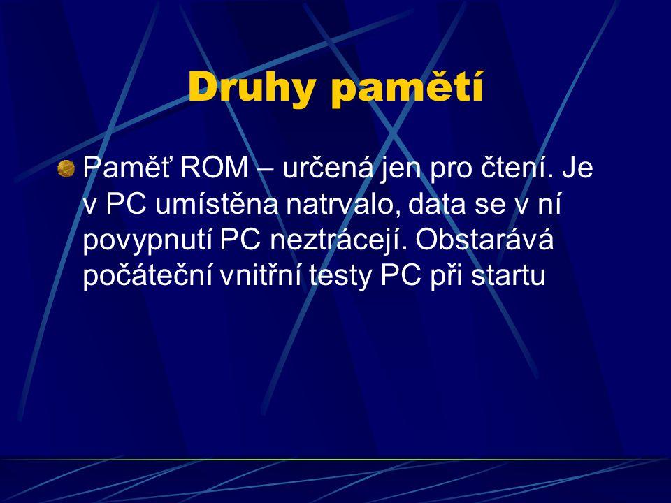 Druhy pamětí Paměť ROM – určená jen pro čtení. Je v PC umístěna natrvalo, data se v ní povypnutí PC neztrácejí. Obstarává počáteční vnitřní testy PC p