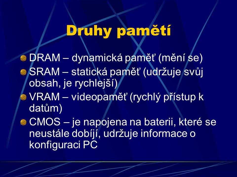 Druhy pamětí DRAM – dynamická paměť (mění se) SRAM – statická paměť (udržuje svůj obsah, je rychlejší) VRAM – videopaměť (rychlý přístup k datům) CMOS