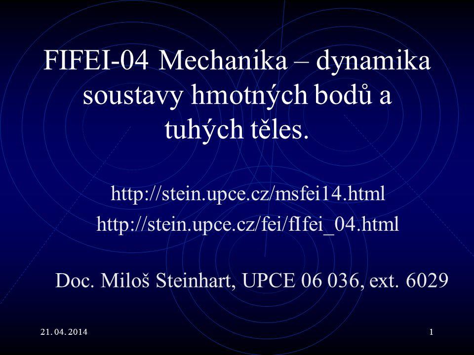 21. 04. 20141 FIFEI-04 Mechanika – dynamika soustavy hmotných bodů a tuhých těles. http://stein.upce.cz/msfei14.html http://stein.upce.cz/fei/fIfei_04