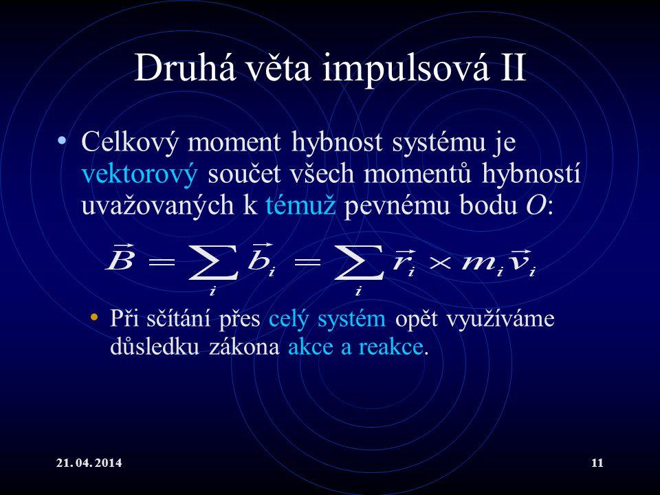 21. 04. 201411 Druhá věta impulsová II Celkový moment hybnost systému je vektorový součet všech momentů hybností uvažovaných k témuž pevnému bodu O: P