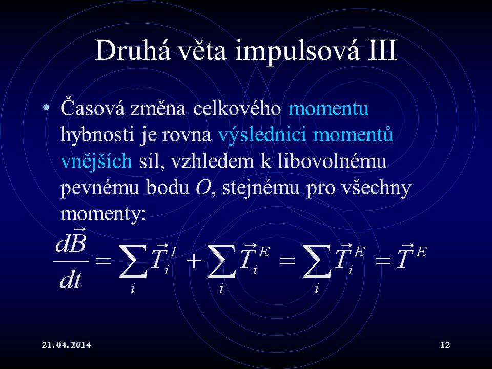21. 04. 201412 Druhá věta impulsová III Časová změna celkového momentu hybnosti je rovna výslednici momentů vnějších sil, vzhledem k libovolnému pevné