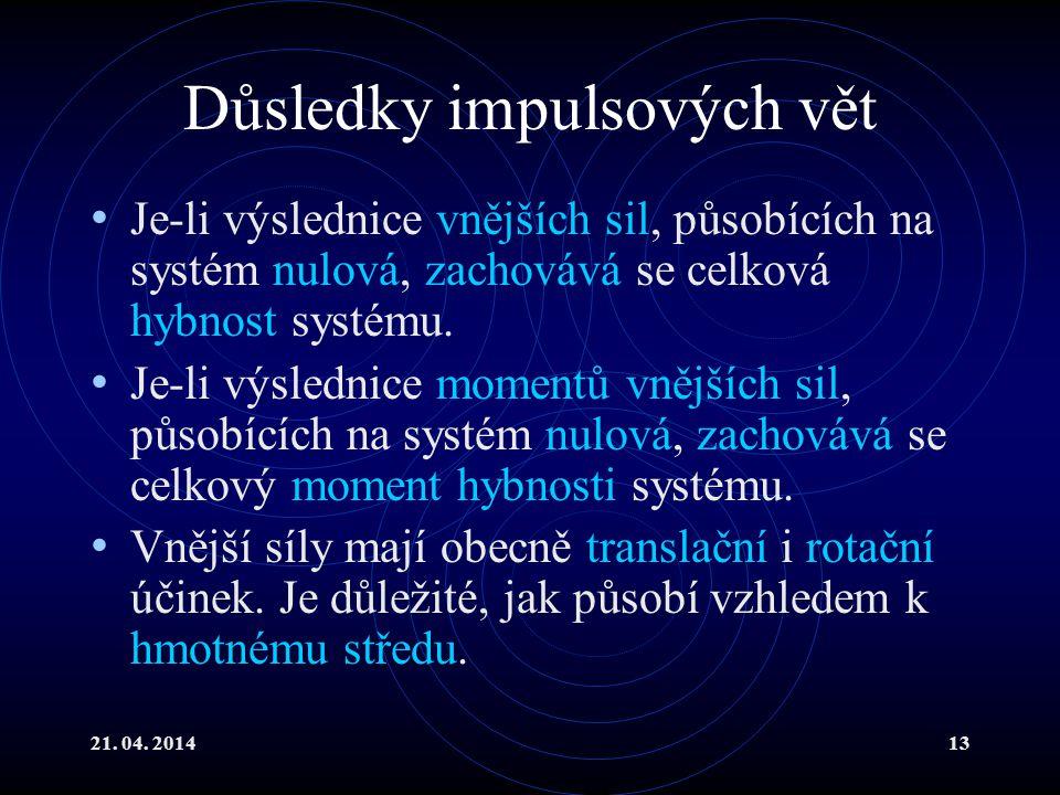 21. 04. 201413 Důsledky impulsových vět Je-li výslednice vnějších sil, působících na systém nulová, zachovává se celková hybnost systému. Je-li výsled