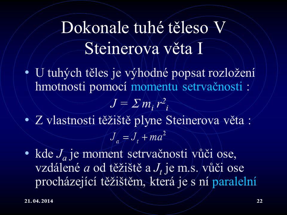 21. 04. 201422 Dokonale tuhé těleso V Steinerova věta I U tuhých těles je výhodné popsat rozložení hmotnosti pomocí momentu setrvačnosti : J =  m i r