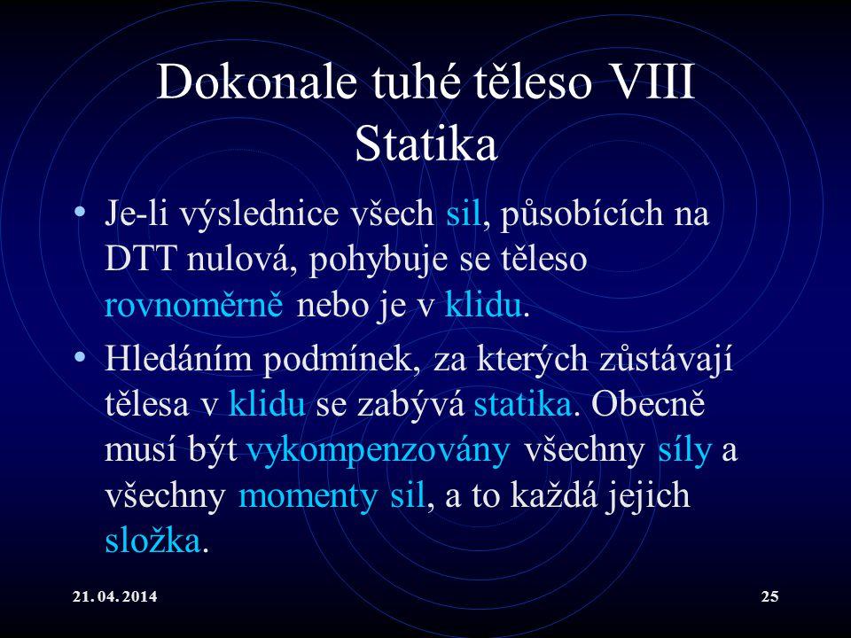 21. 04. 201425 Dokonale tuhé těleso VIII Statika Je-li výslednice všech sil, působících na DTT nulová, pohybuje se těleso rovnoměrně nebo je v klidu.