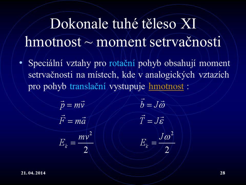 21. 04. 201428 Dokonale tuhé těleso XI hmotnost ~ moment setrvačnosti Speciální vztahy pro rotační pohyb obsahují moment setrvačnosti na místech, kde