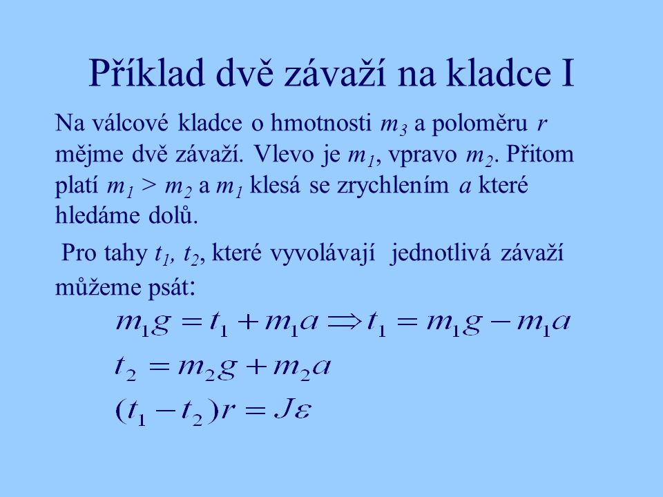 Příklad dvě závaží na kladce I Na válcové kladce o hmotnosti m 3 a poloměru r mějme dvě závaží. Vlevo je m 1, vpravo m 2. Přitom platí m 1 > m 2 a m 1