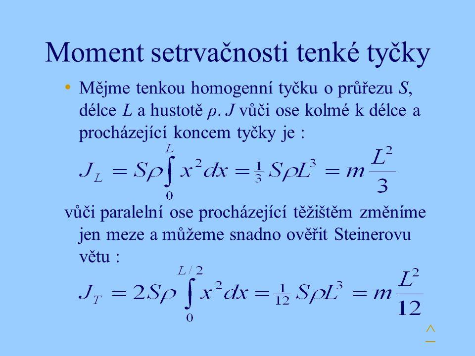 Moment setrvačnosti tenké tyčky Mějme tenkou homogenní tyčku o průřezu S, délce L a hustotě ρ. J vůči ose kolmé k délce a procházející koncem tyčky je