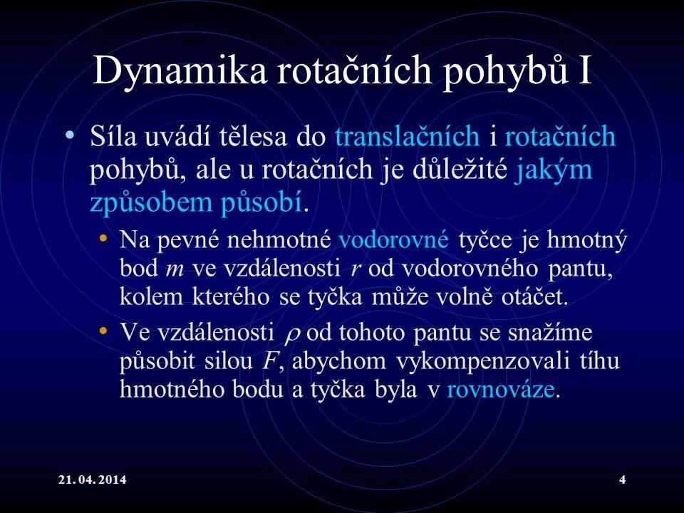 21. 04. 20144 Dynamika rotačních pohybů I Síla uvádí tělesa do translačních i rotačních pohybů, ale u rotačních je důležité jakým způsobem působí. Na
