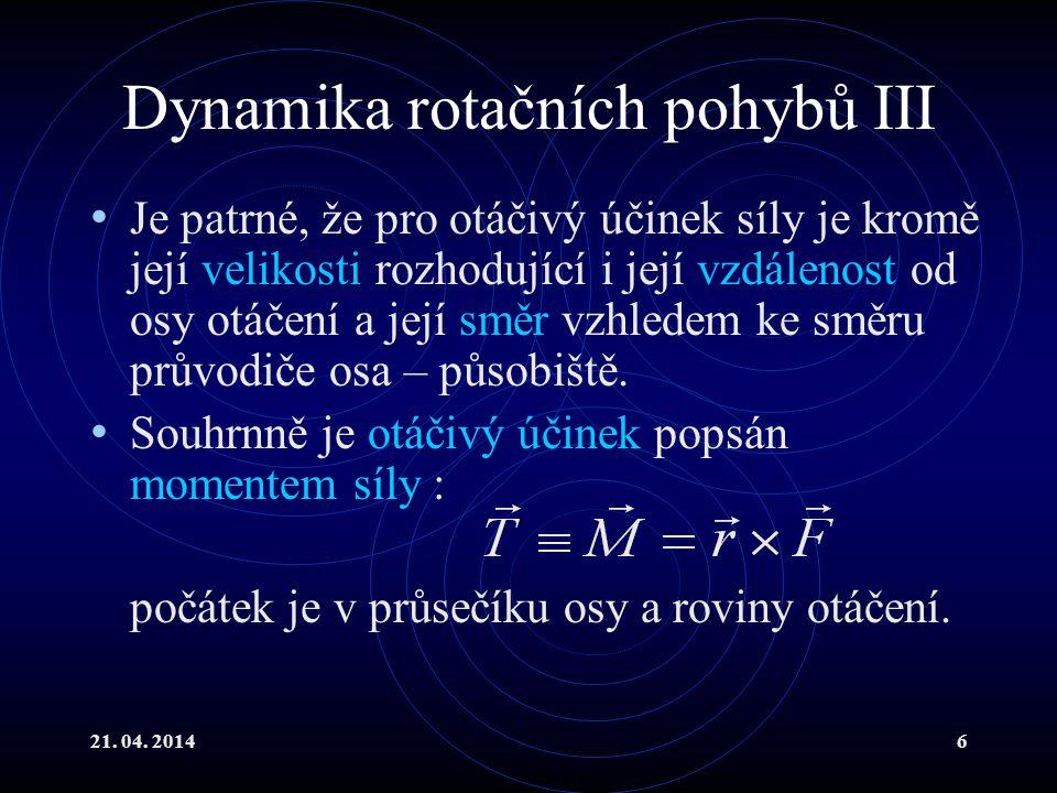 21. 04. 20146 Dynamika rotačních pohybů III Je patrné, že pro otáčivý účinek síly je kromě její velikosti rozhodující i její vzdálenost od osy otáčení