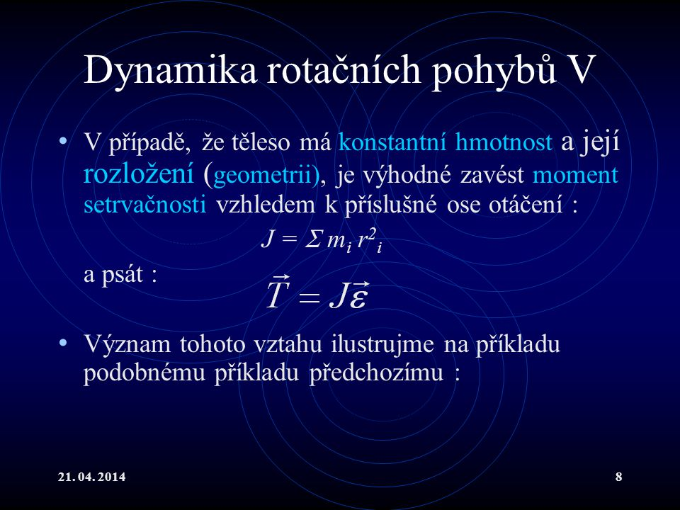 21. 04. 20148 Dynamika rotačních pohybů V V případě, že těleso má konstantní hmotnost a její rozložení ( geometrii), je výhodné zavést moment setrvačn
