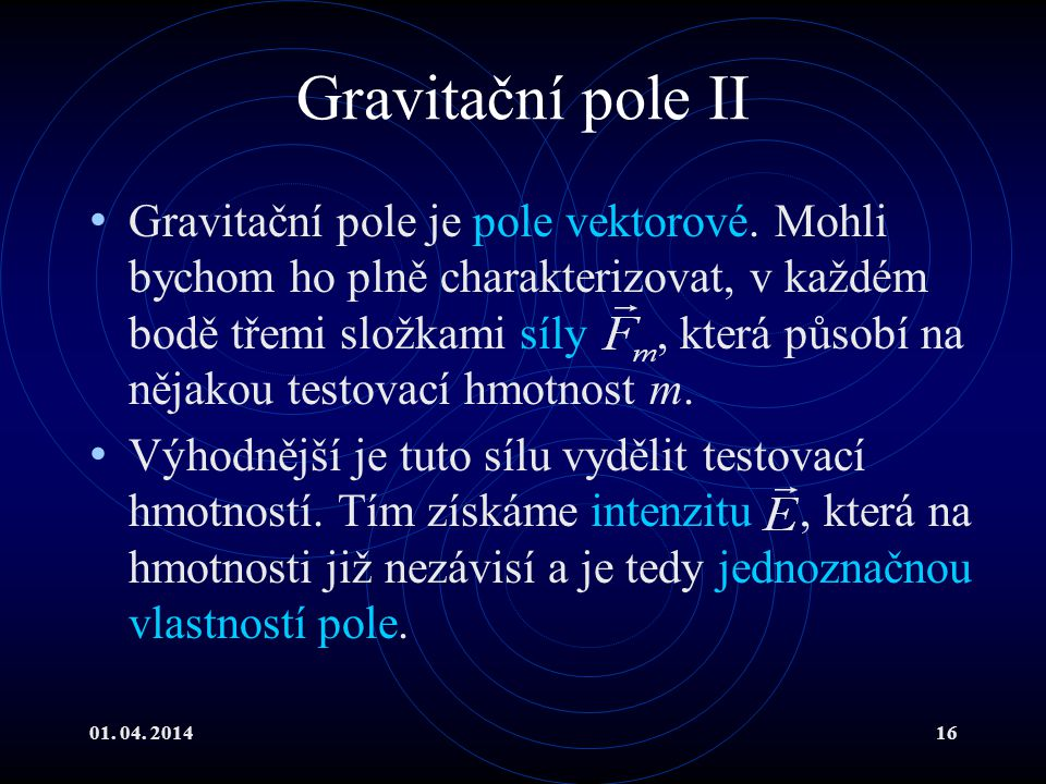 01.04. 201416 Gravitační pole II Gravitační pole je pole vektorové.