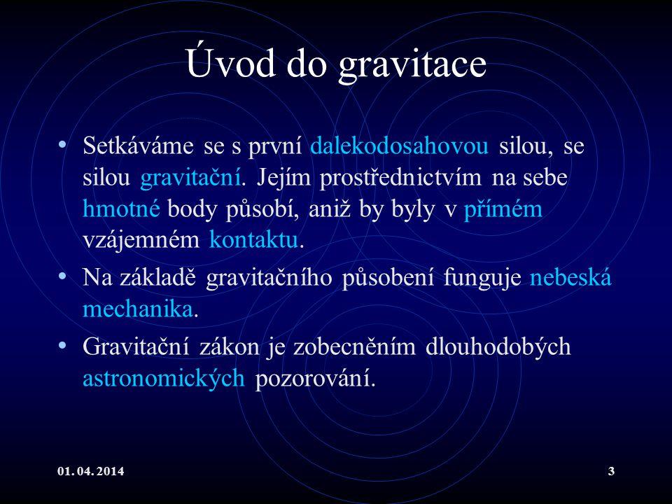 01.04. 20143 Úvod do gravitace Setkáváme se s první dalekodosahovou silou, se silou gravitační.