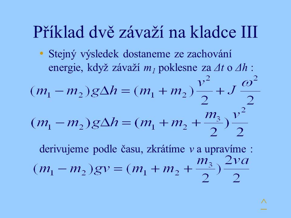 Příklad dvě závaží na kladce III Stejný výsledek dostaneme ze zachování energie, když závaží m 1 poklesne za Δt o Δh : derivujeme podle času, zkrátíme v a upravíme : ^