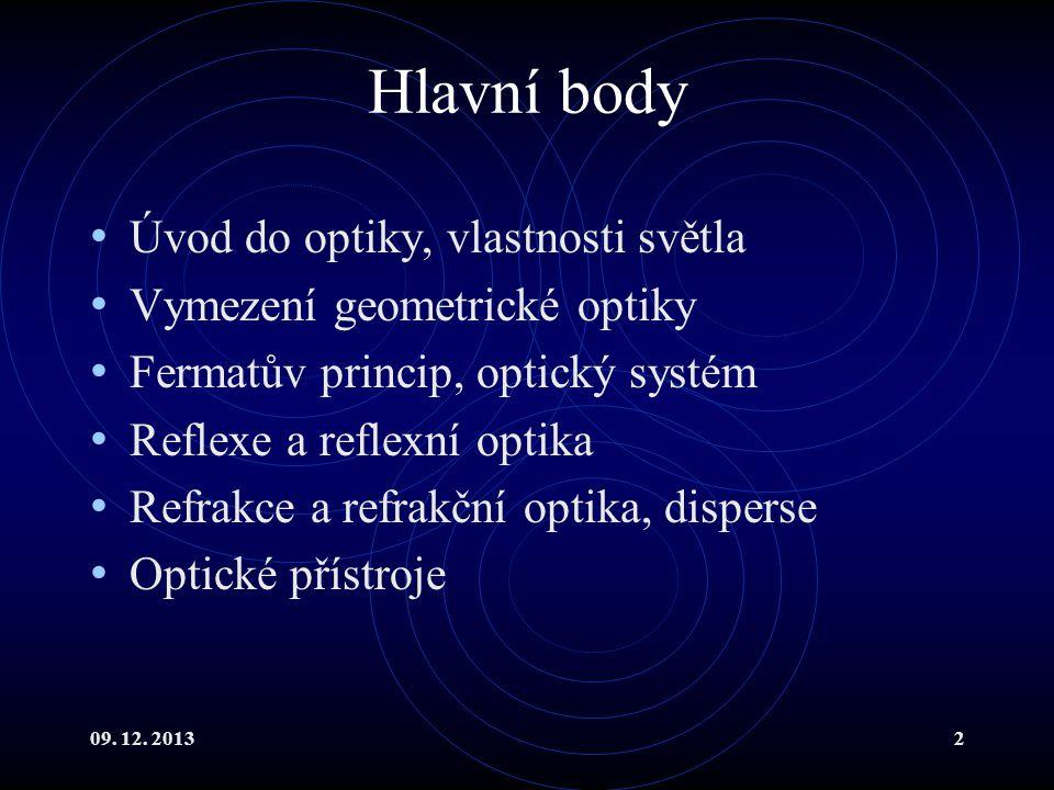 09. 12. 20132 Hlavní body Úvod do optiky, vlastnosti světla Vymezení geometrické optiky Fermatův princip, optický systém Reflexe a reflexní optika Ref