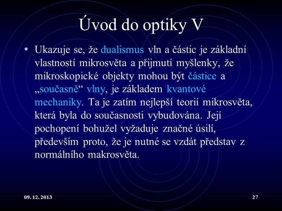 09. 12. 201327 Úvod do optiky V Ukazuje se, že dualismus vln a částic je základní vlastností mikrosvěta a přijmutí myšlenky, že mikroskopické objekty