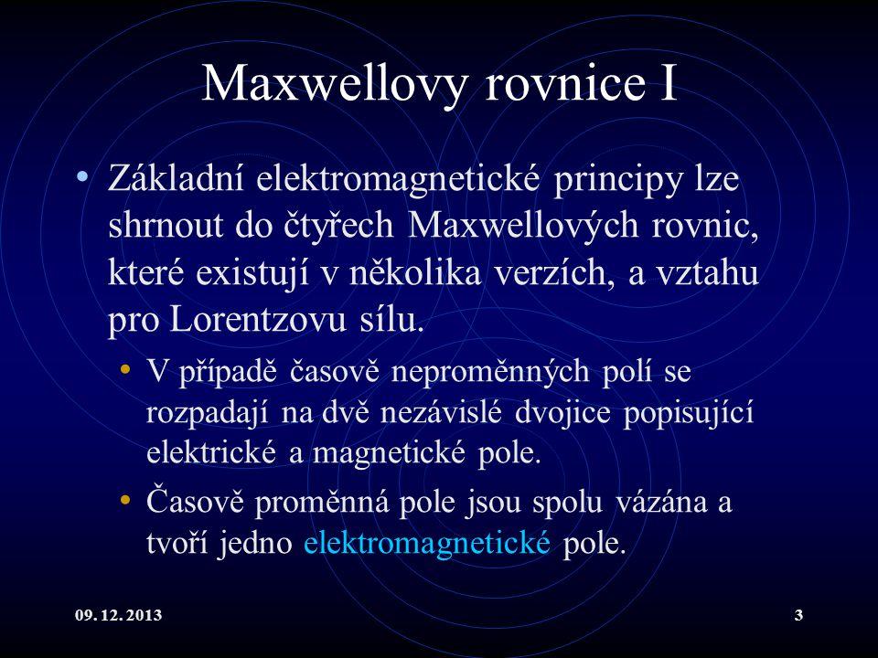 09. 12. 20133 Maxwellovy rovnice I Základní elektromagnetické principy lze shrnout do čtyřech Maxwellových rovnic, které existují v několika verzích,