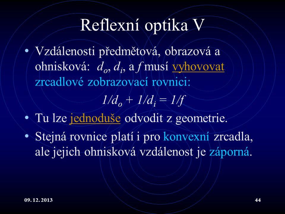 09. 12. 201344 Reflexní optika V Vzdálenosti předmětová, obrazová a ohnisková: d o, d i, a f musí vyhovovat zrcadlové zobrazovací rovnici:vyhovovat 1/