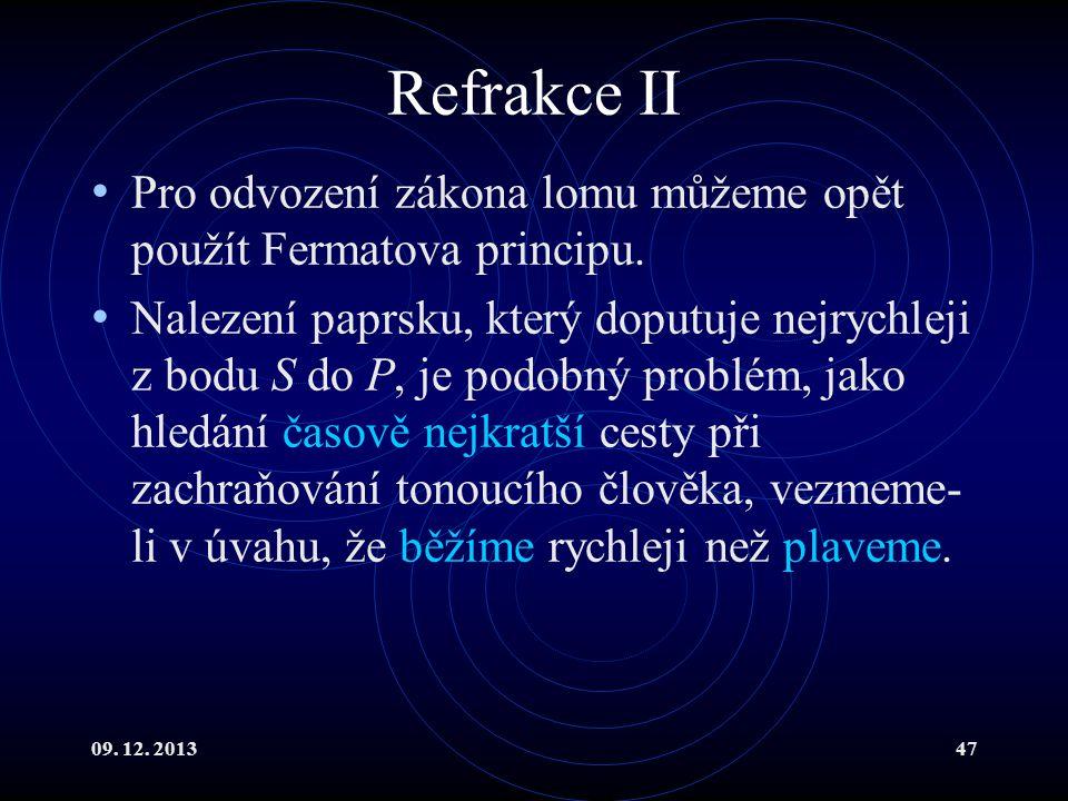 09. 12. 201347 Refrakce II Pro odvození zákona lomu můžeme opět použít Fermatova principu. Nalezení paprsku, který doputuje nejrychleji z bodu S do P,