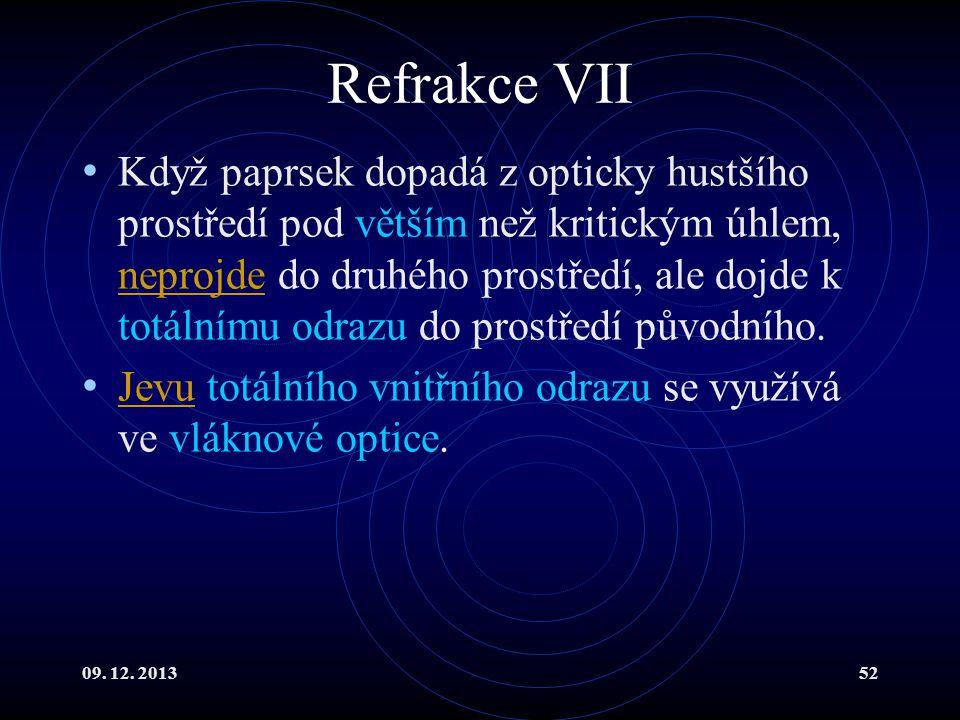 09. 12. 201352 Refrakce VII Když paprsek dopadá z opticky hustšího prostředí pod větším než kritickým úhlem, neprojde do druhého prostředí, ale dojde