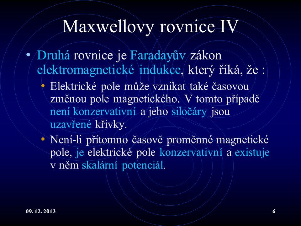 09. 12. 20136 Maxwellovy rovnice IV Druhá rovnice je Faradayův zákon elektromagnetické indukce, který říká, že : Elektrické pole může vznikat také čas