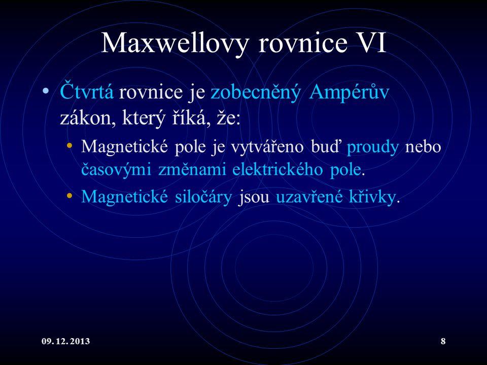 09. 12. 20138 Maxwellovy rovnice VI Čtvrtá rovnice je zobecněný Ampérův zákon, který říká, že: Magnetické pole je vytvářeno buď proudy nebo časovými z