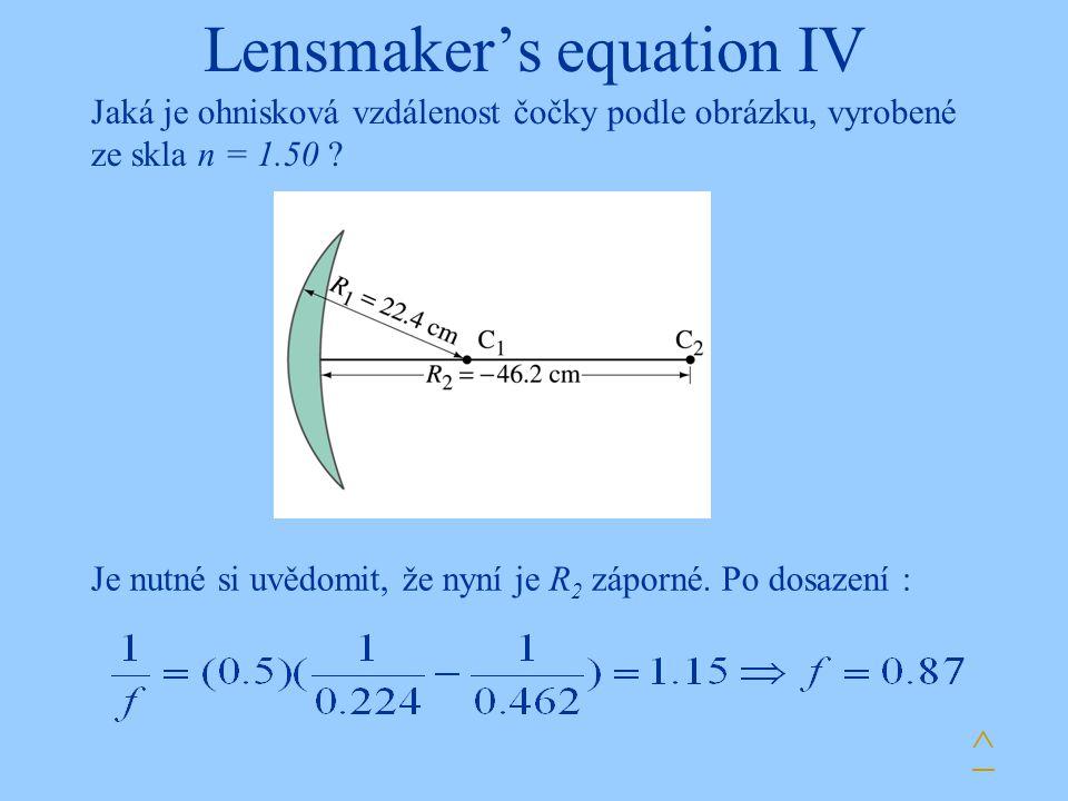 Lensmaker's equation IV ^ Jaká je ohnisková vzdálenost čočky podle obrázku, vyrobené ze skla n = 1.50 ? Je nutné si uvědomit, že nyní je R 2 záporné.