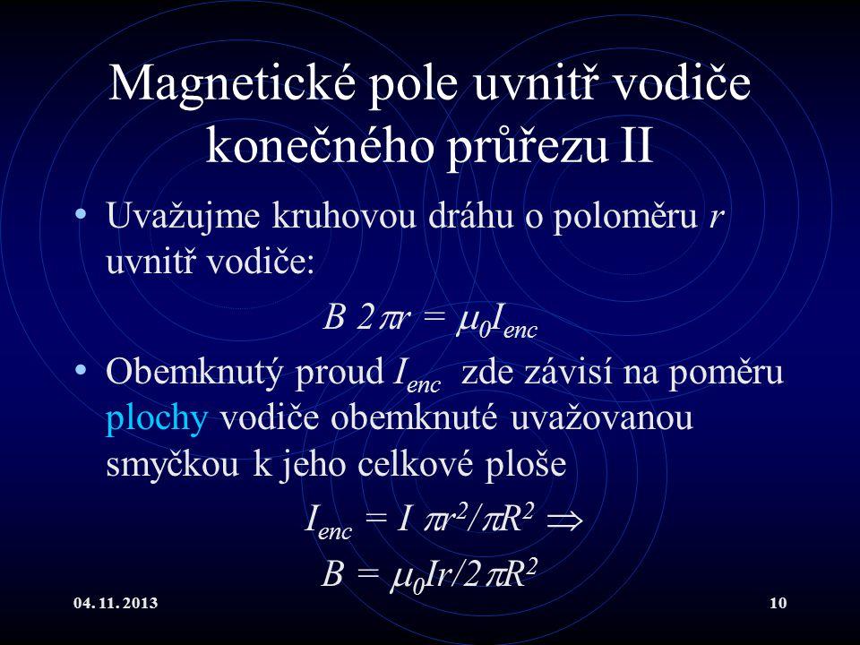 04. 11. 201310 Magnetické pole uvnitř vodiče konečného průřezu II Uvažujme kruhovou dráhu o poloměru r uvnitř vodiče: B 2  r =  0 I enc Obemknutý pr