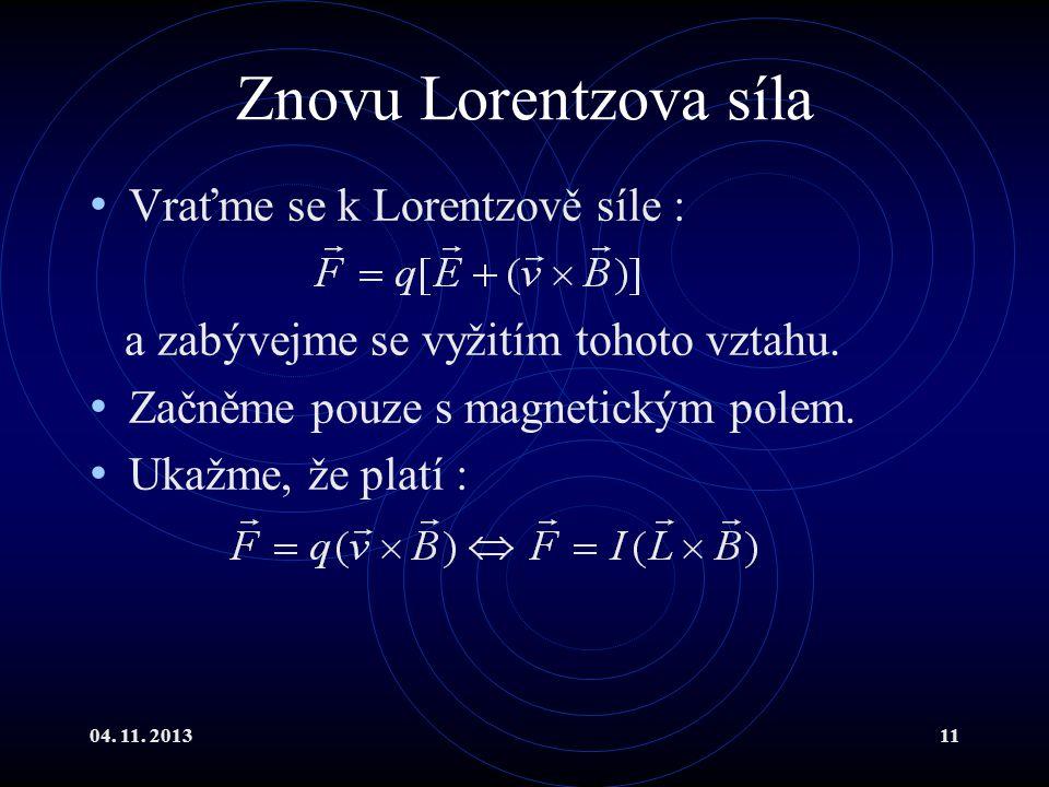 04. 11. 201311 Znovu Lorentzova síla Vraťme se k Lorentzově síle : a zabývejme se vyžitím tohoto vztahu. Začněme pouze s magnetickým polem. Ukažme, že