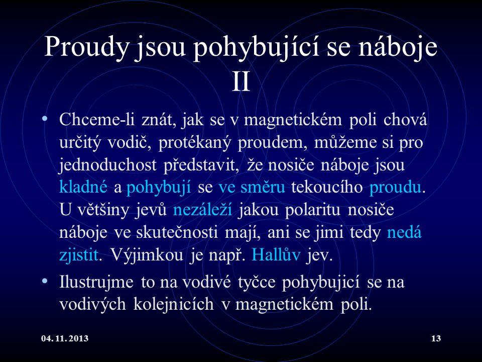 04. 11. 201313 Proudy jsou pohybující se náboje II Chceme-li znát, jak se v magnetickém poli chová určitý vodič, protékaný proudem, můžeme si pro jedn