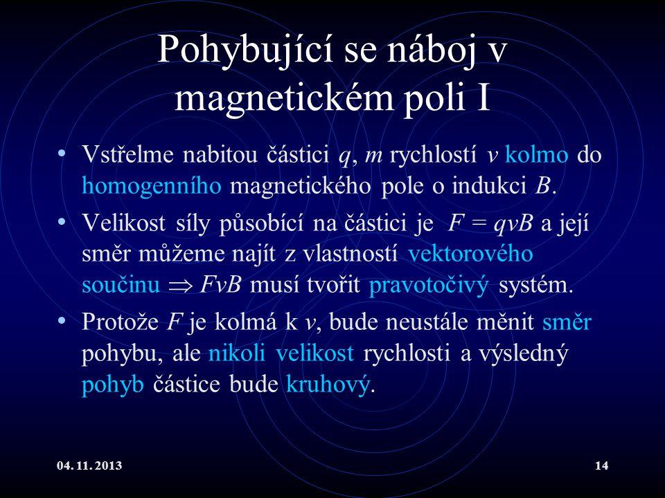 04. 11. 201314 Pohybující se náboj v magnetickém poli I Vstřelme nabitou částici q, m rychlostí v kolmo do homogenního magnetického pole o indukci B.