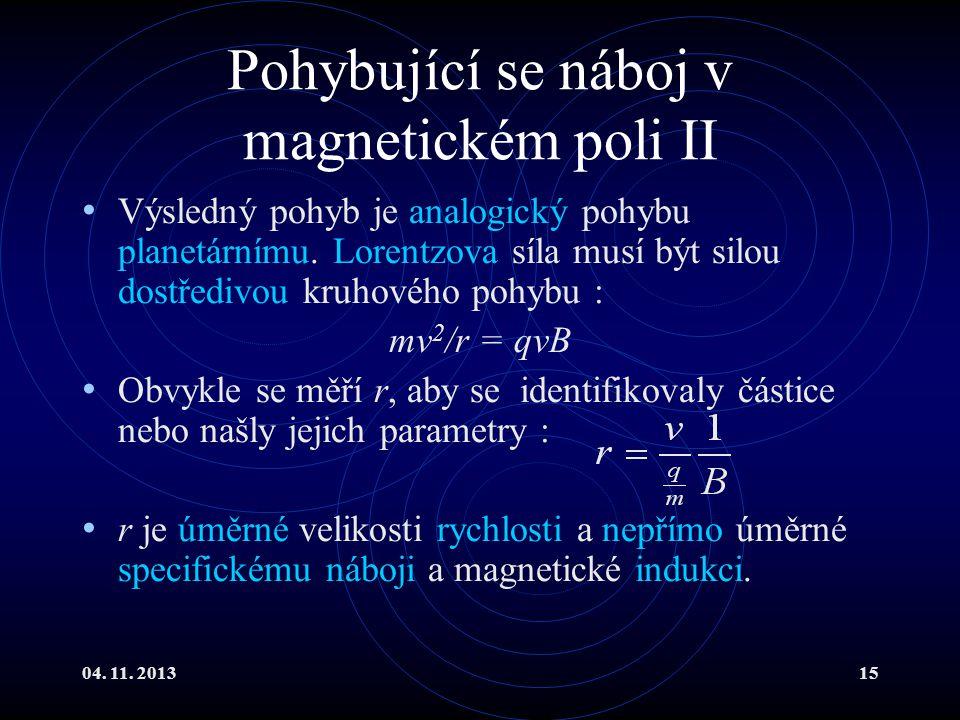 04. 11. 201315 Pohybující se náboj v magnetickém poli II Výsledný pohyb je analogický pohybu planetárnímu. Lorentzova síla musí být silou dostředivou