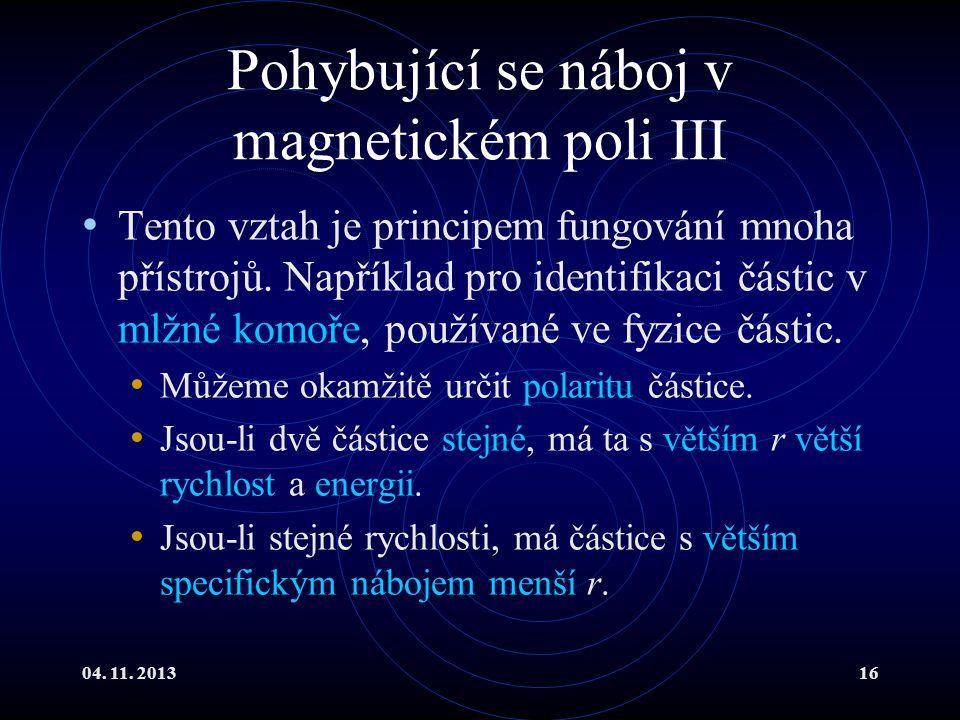 04. 11. 201316 Pohybující se náboj v magnetickém poli III Tento vztah je principem fungování mnoha přístrojů. Například pro identifikaci částic v mlžn