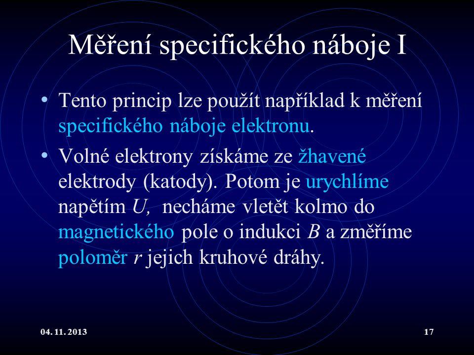 04. 11. 201317 Měření specifického náboje I Tento princip lze použít například k měření specifického náboje elektronu. Volné elektrony získáme ze žhav