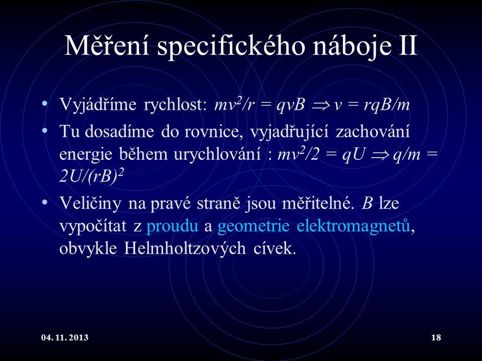 04. 11. 201318 Měření specifického náboje II Vyjádříme rychlost: mv 2 /r = qvB  v = rqB/m Tu dosadíme do rovnice, vyjadřující zachování energie během