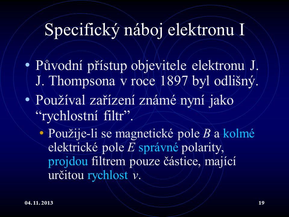 04. 11. 201319 Specifický náboj elektronu I Původní přístup objevitele elektronu J. J. Thompsona v roce 1897 byl odlišný. Používal zařízení známé nyní