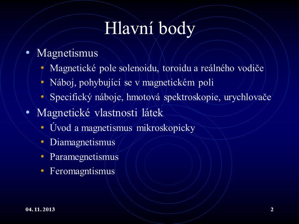 04. 11. 20132 Hlavní body Magnetismus Magnetické pole solenoidu, toroidu a reálného vodiče Náboj, pohybující se v magnetickém poli Specifický náboje,