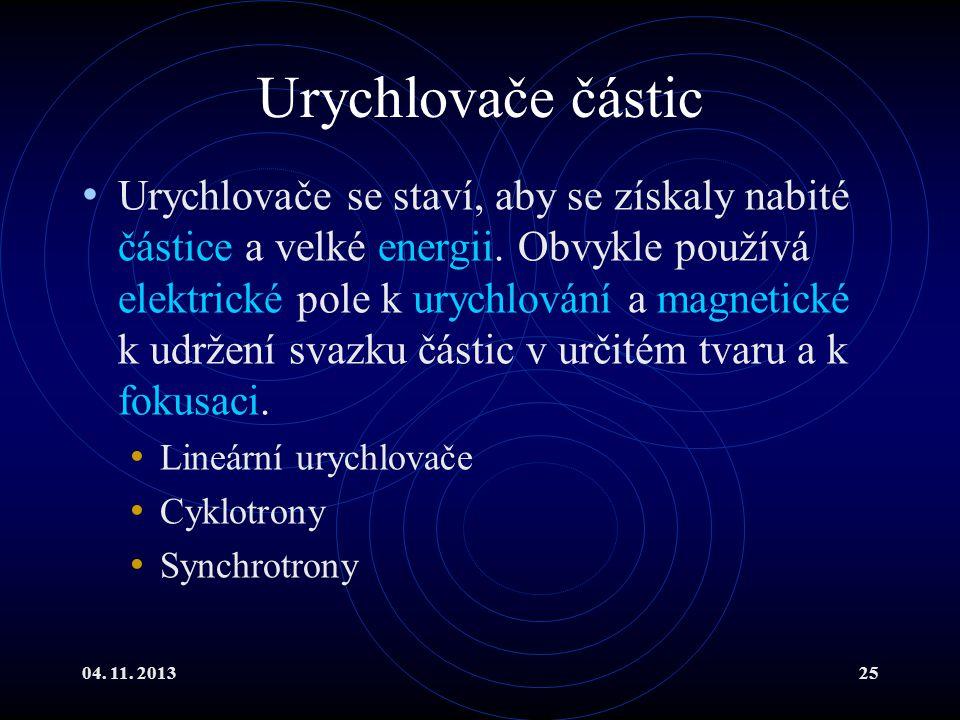 04. 11. 201325 Urychlovače částic Urychlovače se staví, aby se získaly nabité částice a velké energii. Obvykle používá elektrické pole k urychlování a