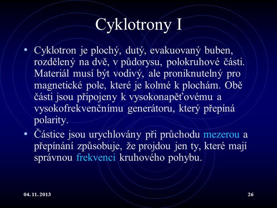 04. 11. 201326 Cyklotrony I Cyklotron je plochý, dutý, evakuovaný buben, rozdělený na dvě, v půdorysu, polokruhové části. Materiál musí být vodivý, al