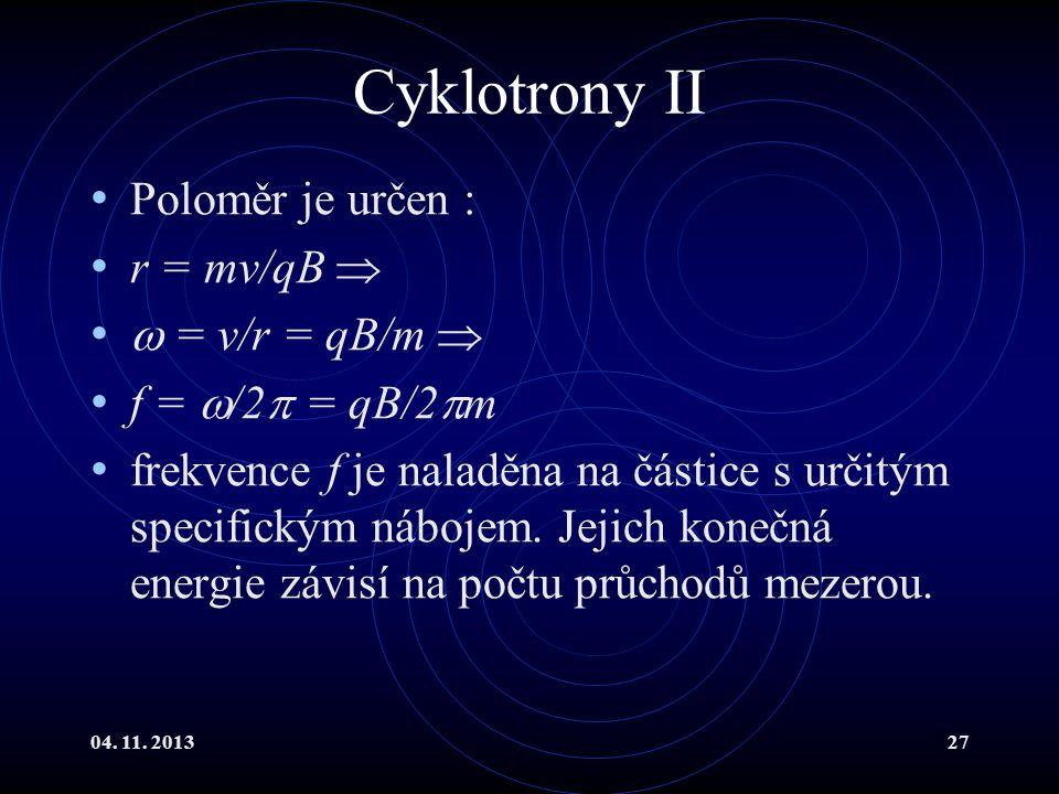 04. 11. 201327 Cyklotrony II Poloměr je určen : r = mv/qB   = v/r = qB/m  f =  /2  = qB/2  m frekvence f je naladěna na částice s určitým specif