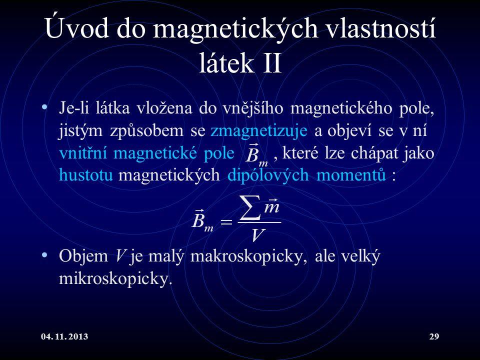 04. 11. 201329 Úvod do magnetických vlastností látek II Je-li látka vložena do vnějšího magnetického pole, jistým způsobem se zmagnetizuje a objeví se