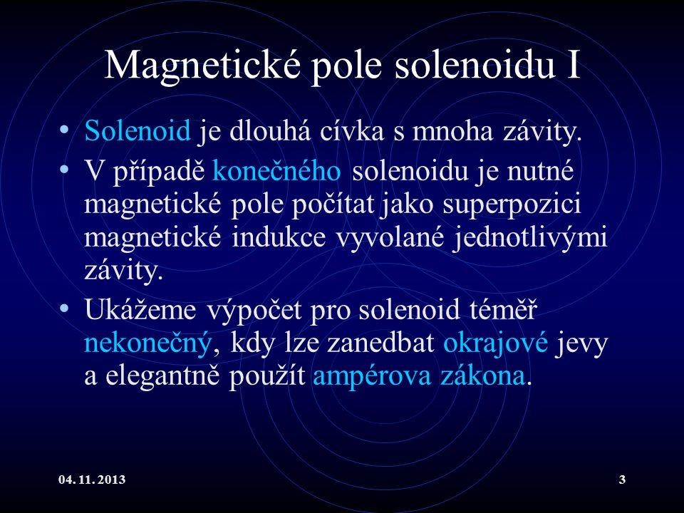 04. 11. 20133 Magnetické pole solenoidu I Solenoid je dlouhá cívka s mnoha závity. V případě konečného solenoidu je nutné magnetické pole počítat jako