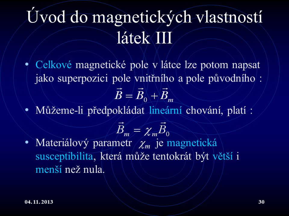 04. 11. 201330 Úvod do magnetických vlastností látek III Celkové magnetické pole v látce lze potom napsat jako superpozici pole vnitřního a pole původ